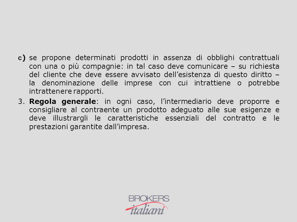 c )se propone determinati prodotti in assenza di obblighi contrattuali con una o più compagnie: in tal caso deve comunicare – su richiesta del cliente