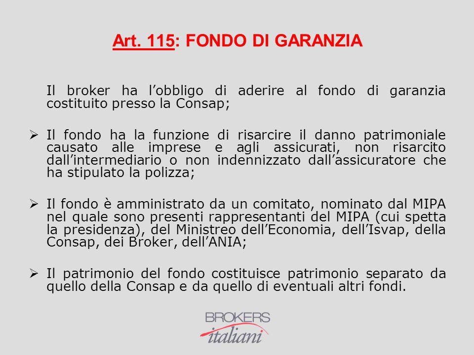 Art. 115: FONDO DI GARANZIA Il broker ha l'obbligo di aderire al fondo di garanzia costituito presso la Consap;  Il fondo ha la funzione di risarcire