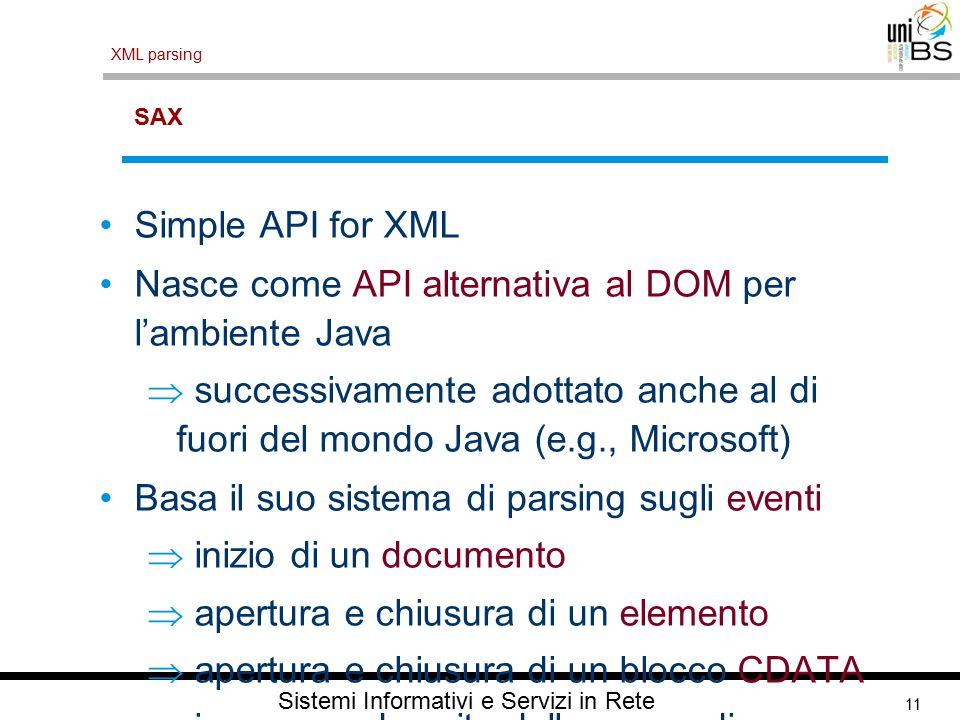 11 XML parsing Sistemi Informativi e Servizi in Rete SAX Simple API for XML Nasce come API alternativa al DOM per l'ambiente Java  successivamente adottato anche al di fuori del mondo Java (e.g., Microsoft) Basa il suo sistema di parsing sugli eventi  inizio di un documento  apertura e chiusura di un elemento  apertura e chiusura di un blocco CDATA  ingresso ed uscita dallo scope di un namespace  fine del documento