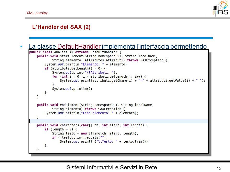 15 XML parsing Sistemi Informativi e Servizi in Rete L'Handler del SAX (2) La classe DefaultHandler implementa l'interfaccia permettendo all'applicazione di ridefinire (override) solo i metodi desiderati