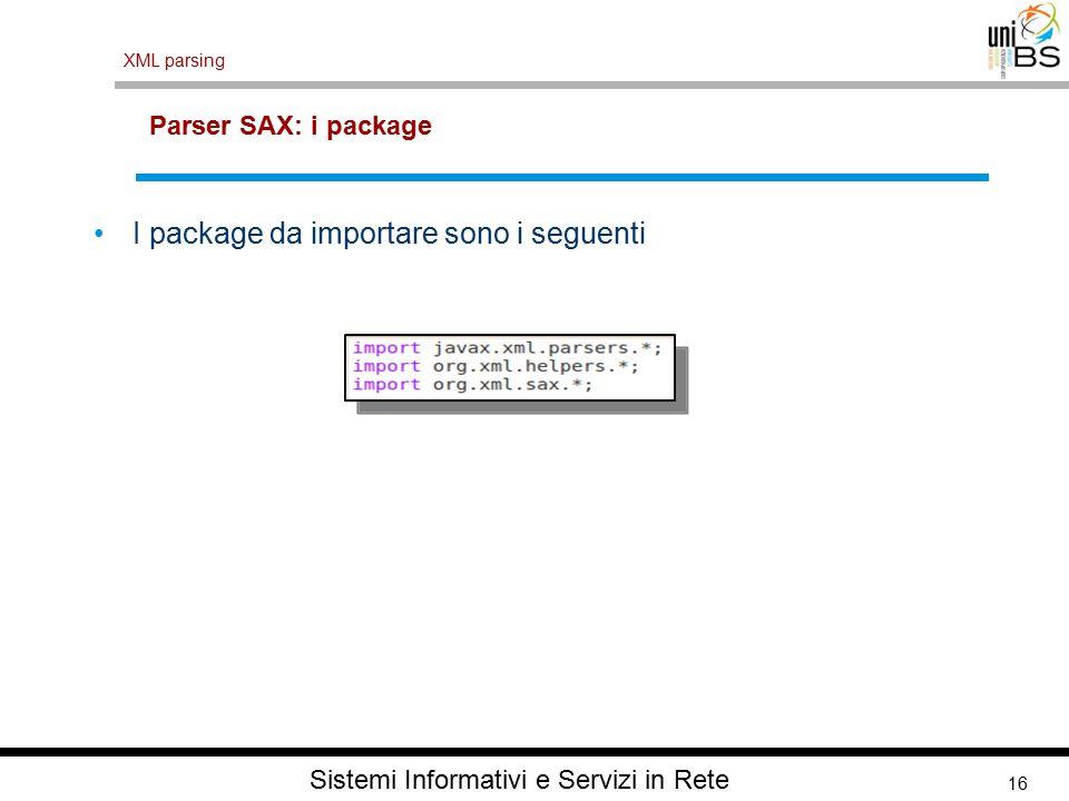16 XML parsing Sistemi Informativi e Servizi in Rete Parser SAX: i package I package da importare sono i seguenti