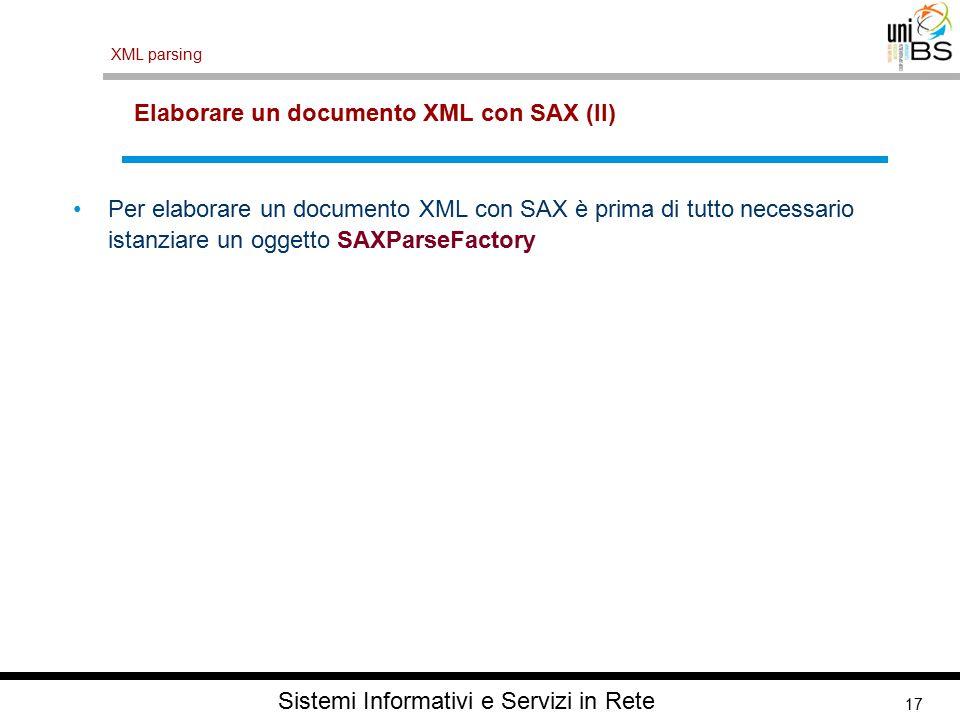 17 XML parsing Sistemi Informativi e Servizi in Rete Elaborare un documento XML con SAX (II) Per elaborare un documento XML con SAX è prima di tutto necessario istanziare un oggetto SAXParseFactory