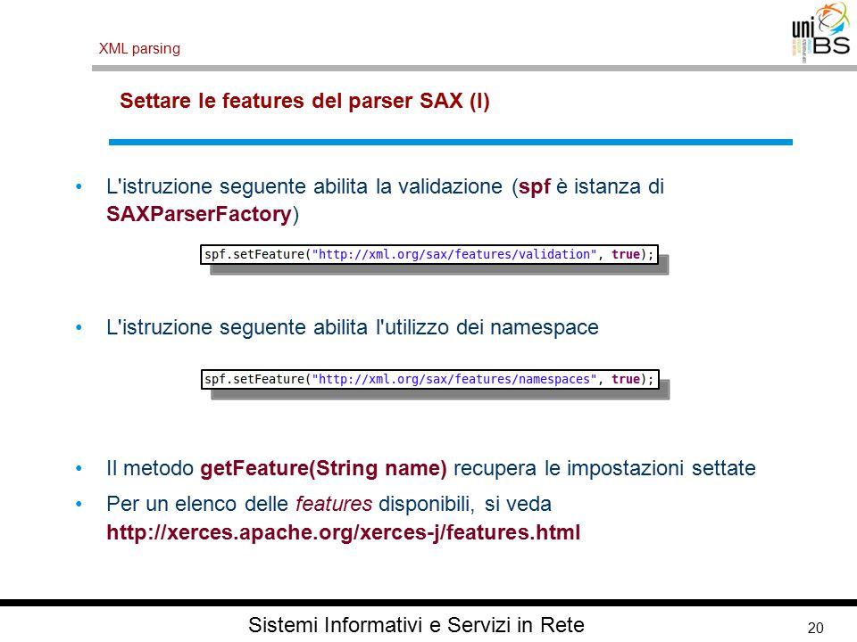 20 XML parsing Sistemi Informativi e Servizi in Rete Settare le features del parser SAX (I) L istruzione seguente abilita la validazione (spf è istanza di SAXParserFactory) L istruzione seguente abilita l utilizzo dei namespace Il metodo getFeature(String name) recupera le impostazioni settate Per un elenco delle features disponibili, si veda http://xerces.apache.org/xerces-j/features.html