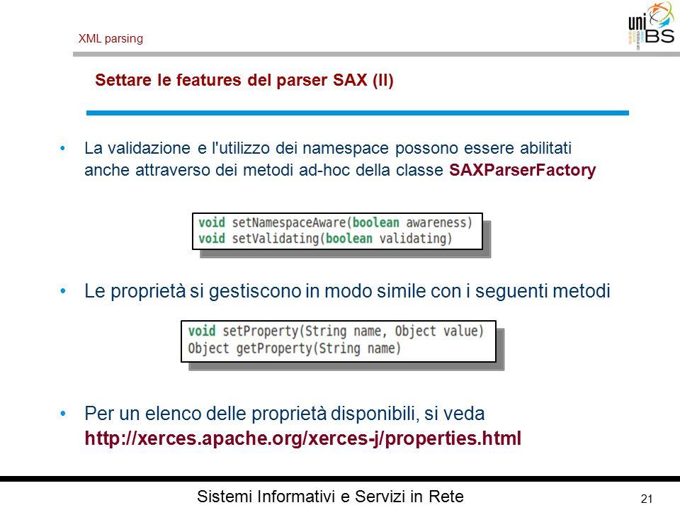 21 XML parsing Sistemi Informativi e Servizi in Rete Settare le features del parser SAX (II) La validazione e l utilizzo dei namespace possono essere abilitati anche attraverso dei metodi ad-hoc della classe SAXParserFactory Le proprietà si gestiscono in modo simile con i seguenti metodi Per un elenco delle proprietà disponibili, si veda http://xerces.apache.org/xerces-j/properties.html