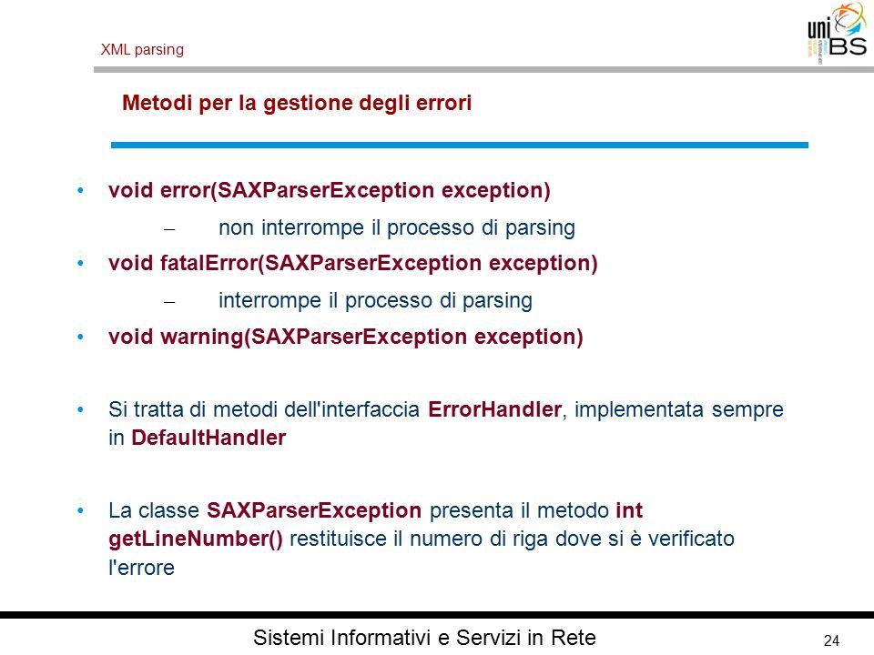 24 XML parsing Sistemi Informativi e Servizi in Rete Metodi per la gestione degli errori void error(SAXParserException exception) – non interrompe il processo di parsing void fatalError(SAXParserException exception) – interrompe il processo di parsing void warning(SAXParserException exception) Si tratta di metodi dell interfaccia ErrorHandler, implementata sempre in DefaultHandler La classe SAXParserException presenta il metodo int getLineNumber() restituisce il numero di riga dove si è verificato l errore