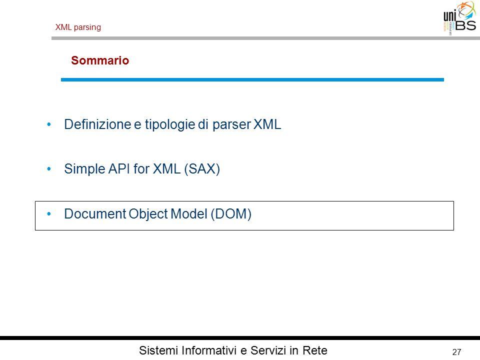 27 XML parsing Sistemi Informativi e Servizi in Rete Sommario Definizione e tipologie di parser XML Simple API for XML (SAX) Document Object Model (DO