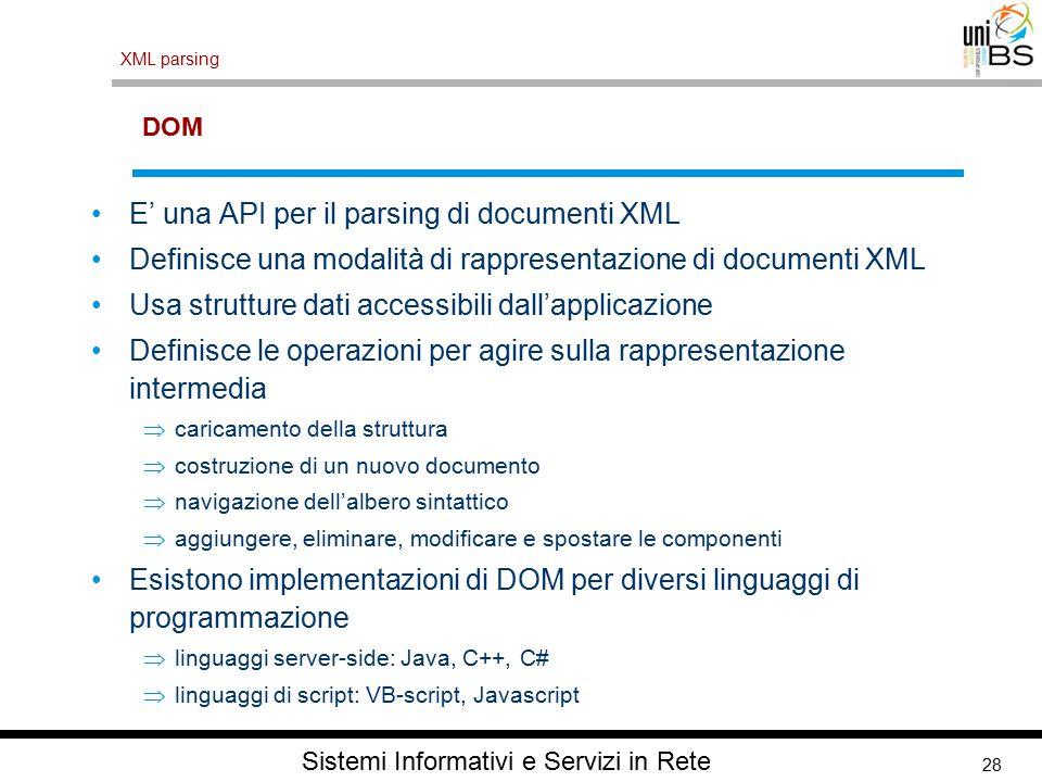 28 XML parsing Sistemi Informativi e Servizi in Rete DOM E' una API per il parsing di documenti XML Definisce una modalità di rappresentazione di documenti XML Usa strutture dati accessibili dall'applicazione Definisce le operazioni per agire sulla rappresentazione intermedia  caricamento della struttura  costruzione di un nuovo documento  navigazione dell'albero sintattico  aggiungere, eliminare, modificare e spostare le componenti Esistono implementazioni di DOM per diversi linguaggi di programmazione  linguaggi server-side: Java, C++, C#  linguaggi di script: VB-script, Javascript