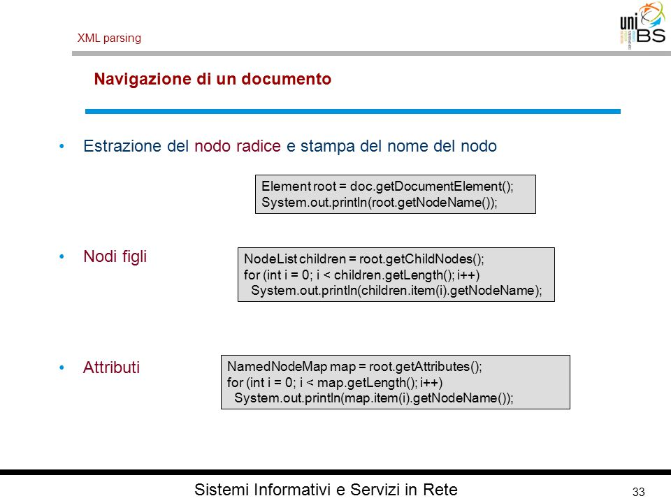 33 XML parsing Sistemi Informativi e Servizi in Rete Navigazione di un documento Estrazione del nodo radice e stampa del nome del nodo Nodi figli Attributi Element root = doc.getDocumentElement(); System.out.println(root.getNodeName()); NodeList children = root.getChildNodes(); for (int i = 0; i < children.getLength(); i++) System.out.println(children.item(i).getNodeName); NamedNodeMap map = root.getAttributes(); for (int i = 0; i < map.getLength(); i++) System.out.println(map.item(i).getNodeName());