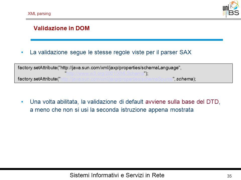 35 XML parsing Sistemi Informativi e Servizi in Rete Validazione in DOM La validazione segue le stesse regole viste per il parser SAX Una volta abilitata, la validazione di default avviene sulla base del DTD, a meno che non si usi la seconda istruzione appena mostrata factory.setAttribute( http://java.sun.com/xml/jaxp/properties/schemaLanguage , http://www.w3.org/2001/XMLSchema );http://www.w3.org/2001/XMLSchema factory.setAttribute( http://java.sun.com/xml/jaxp/properties/schemaSource , schema);http://java.sun.com/xml/jaxp/properties/schemaSource