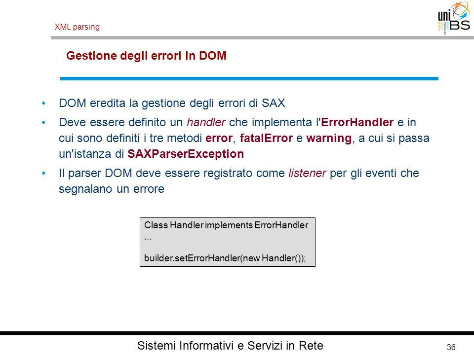 36 XML parsing Sistemi Informativi e Servizi in Rete Gestione degli errori in DOM DOM eredita la gestione degli errori di SAX Deve essere definito un handler che implementa l ErrorHandler e in cui sono definiti i tre metodi error, fatalError e warning, a cui si passa un istanza di SAXParserException Il parser DOM deve essere registrato come listener per gli eventi che segnalano un errore Class Handler implements ErrorHandler...