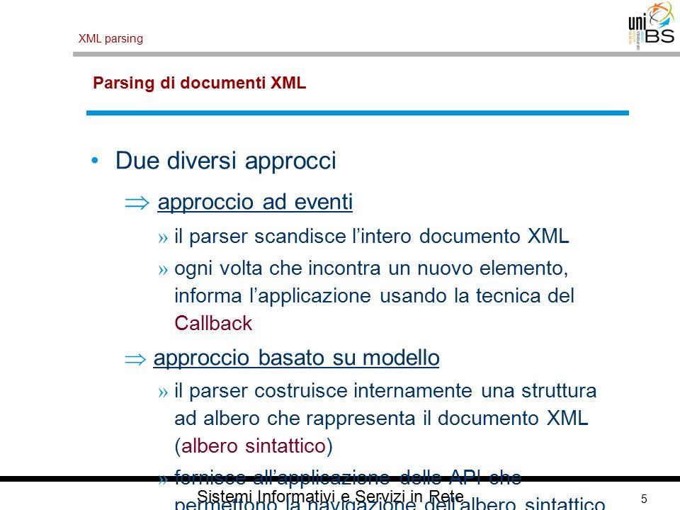 5 XML parsing Sistemi Informativi e Servizi in Rete Parsing di documenti XML Due diversi approcci  approccio ad eventi » il parser scandisce l'intero documento XML » ogni volta che incontra un nuovo elemento, informa l'applicazione usando la tecnica del Callback  approccio basato su modello » il parser costruisce internamente una struttura ad albero che rappresenta il documento XML (albero sintattico) » fornisce all'applicazione delle API che permettono la navigazione dell'albero sintattico