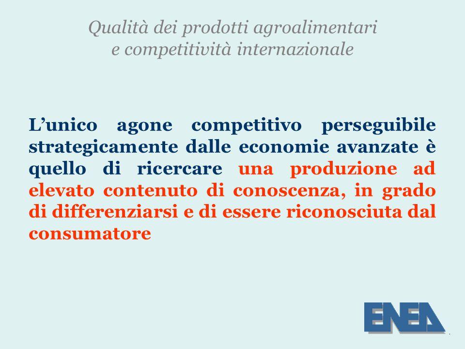Qualità dei prodotti agroalimentari e competitività internazionale L'unico agone competitivo perseguibile strategicamente dalle economie avanzate è quello di ricercare una produzione ad elevato contenuto di conoscenza, in grado di differenziarsi e di essere riconosciuta dal consumatore