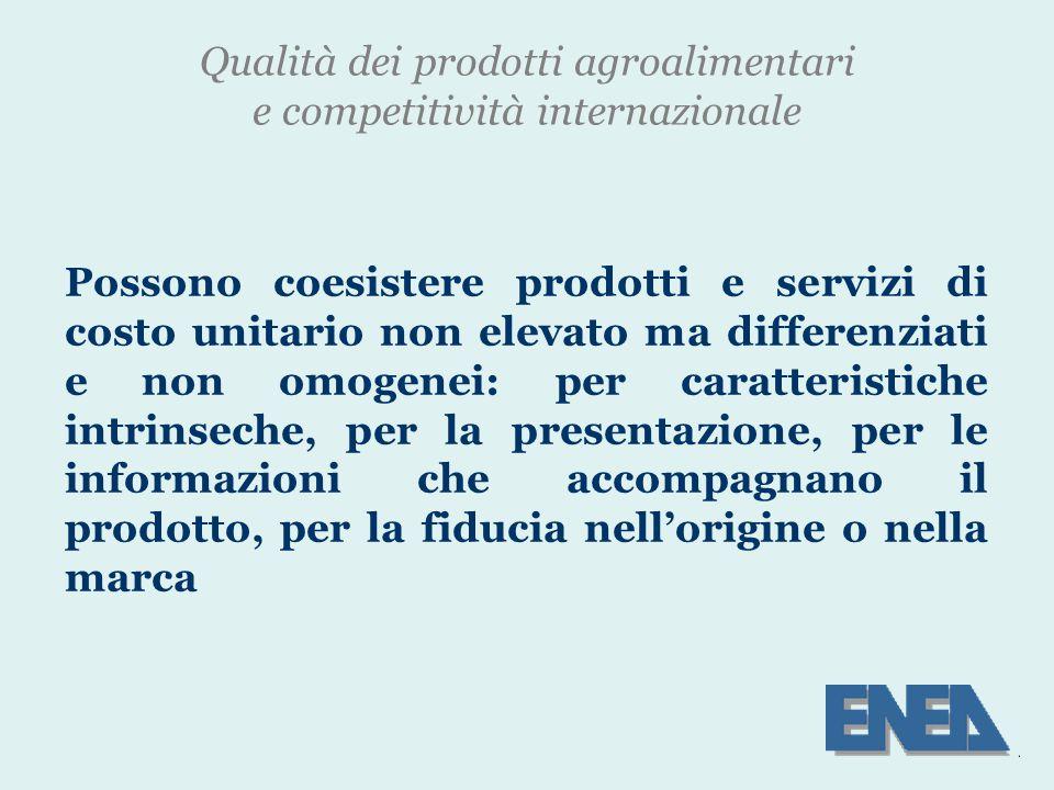 Qualità dei prodotti agroalimentari e competitività internazionale Possono coesistere prodotti e servizi di costo unitario non elevato ma differenziati e non omogenei: per caratteristiche intrinseche, per la presentazione, per le informazioni che accompagnano il prodotto, per la fiducia nell'origine o nella marca