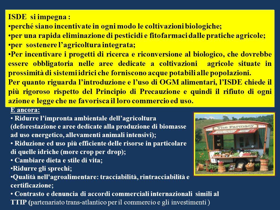 ISDE si impegna : perché siano incentivate in ogni modo le coltivazioni biologiche; per una rapida eliminazione di pesticidi e fitofarmaci dalle pratiche agricole; per sostenere l'agricoltura integrata; Per incentivare i progetti di ricerca e riconversione al biologico, che dovrebbe essere obbligatoria nelle aree dedicate a coltivazioni agricole situate in prossimità di sistemi idrici che forniscono acque potabili alle popolazioni.