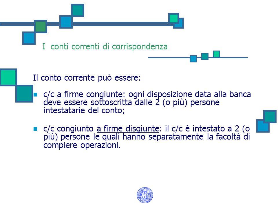 I conti correnti di corrispondenza Il conto corrente può essere: c/c a firme congiunte: ogni disposizione data alla banca deve essere sottoscritta dal