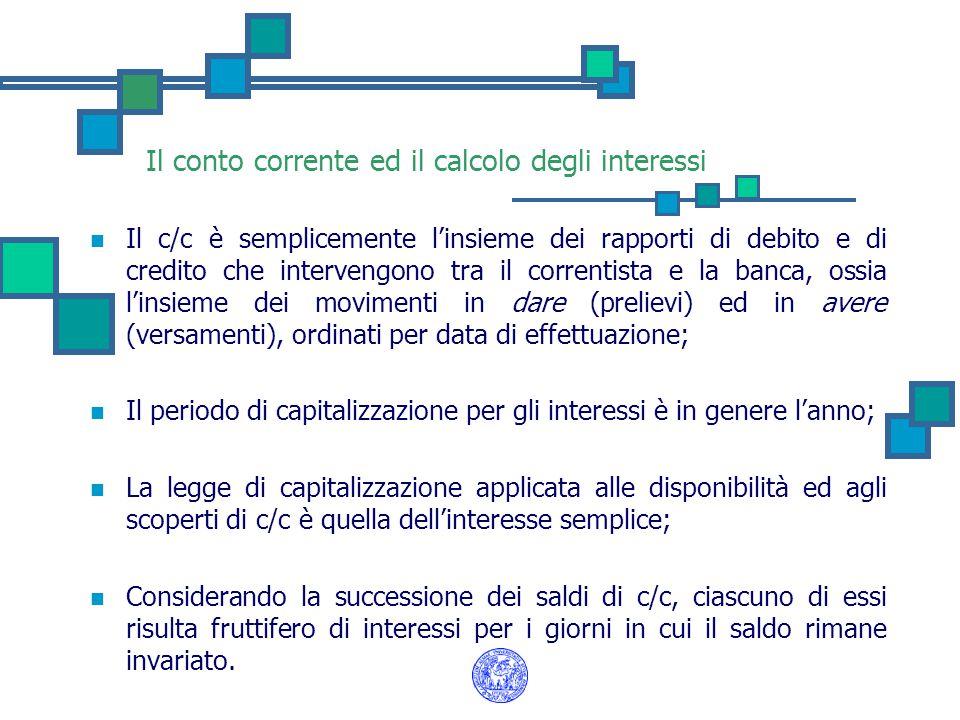 Il conto corrente ed il calcolo degli interessi Il c/c è semplicemente l'insieme dei rapporti di debito e di credito che intervengono tra il correntista e la banca, ossia l'insieme dei movimenti in dare (prelievi) ed in avere (versamenti), ordinati per data di effettuazione; Il periodo di capitalizzazione per gli interessi è in genere l'anno; La legge di capitalizzazione applicata alle disponibilità ed agli scoperti di c/c è quella dell'interesse semplice; Considerando la successione dei saldi di c/c, ciascuno di essi risulta fruttifero di interessi per i giorni in cui il saldo rimane invariato.