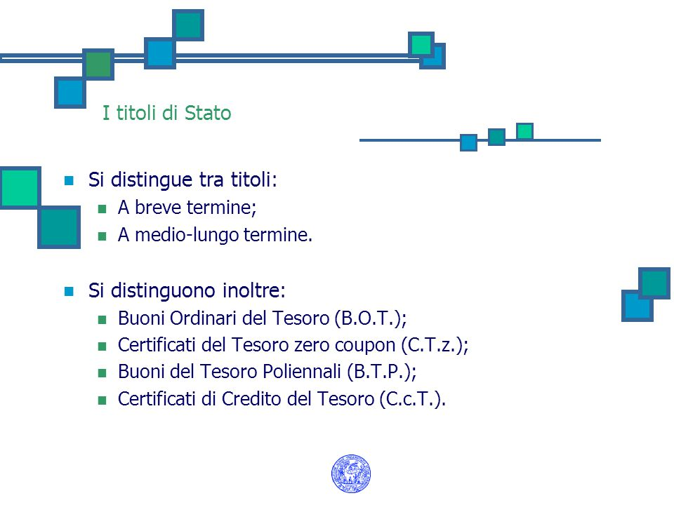 I titoli di Stato Si distingue tra titoli: A breve termine; A medio-lungo termine. Si distinguono inoltre: Buoni Ordinari del Tesoro (B.O.T.); Certifi