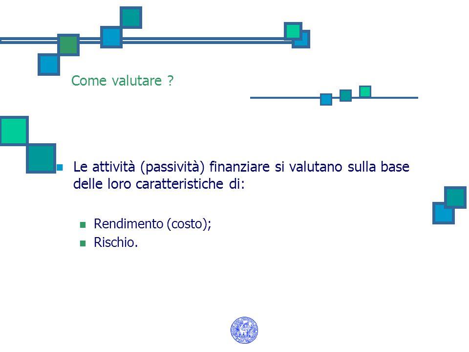 Come valutare ? Le attività (passività) finanziare si valutano sulla base delle loro caratteristiche di: Rendimento (costo); Rischio.