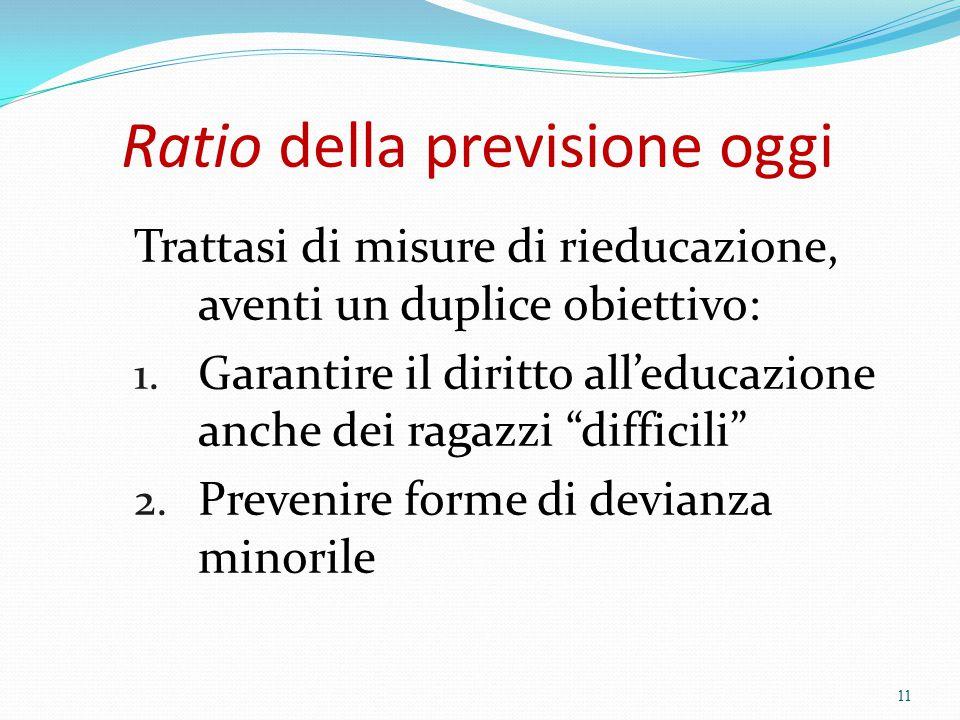 Ratio della previsione oggi Trattasi di misure di rieducazione, aventi un duplice obiettivo: 1. Garantire il diritto all'educazione anche dei ragazzi