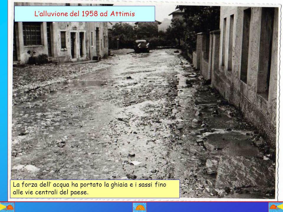 L'alluvione del 1958 ad Attimis La forza dell' acqua ha portato la ghiaia e i sassi fino alle vie centrali del paese.
