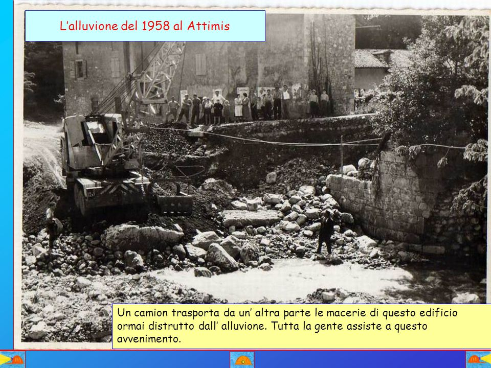 L'alluvione del 1958 al Attimis Un camion trasporta da un' altra parte le macerie di questo edificio ormai distrutto dall' alluvione. Tutta la gente a
