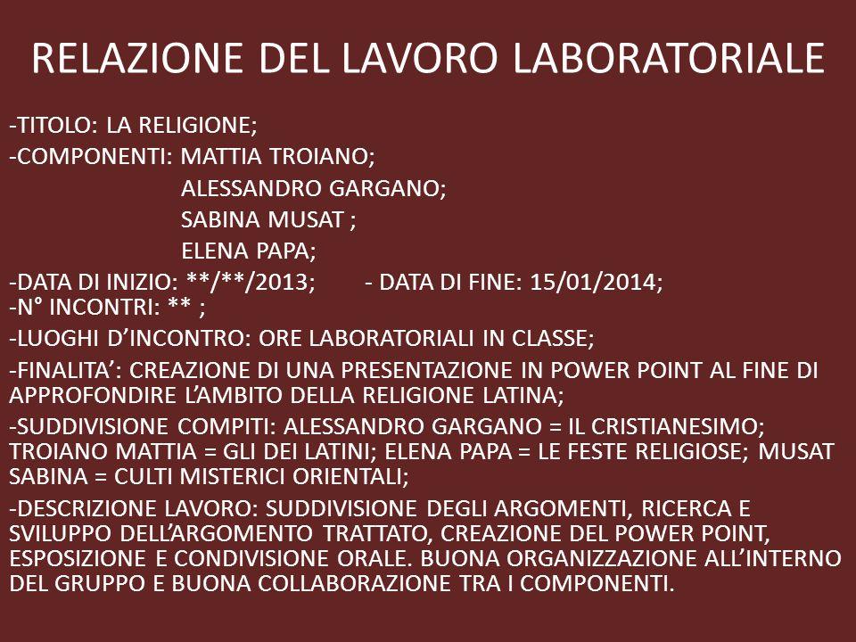 RELAZIONE DEL LAVORO LABORATORIALE -TITOLO: LA RELIGIONE; -COMPONENTI: MATTIA TROIANO; ALESSANDRO GARGANO; SABINA MUSAT ; ELENA PAPA; -DATA DI INIZIO: **/**/2013; - DATA DI FINE: 15/01/2014; -N° INCONTRI: ** ; -LUOGHI D'INCONTRO: ORE LABORATORIALI IN CLASSE; -FINALITA': CREAZIONE DI UNA PRESENTAZIONE IN POWER POINT AL FINE DI APPROFONDIRE L'AMBITO DELLA RELIGIONE LATINA; -SUDDIVISIONE COMPITI: ALESSANDRO GARGANO = IL CRISTIANESIMO; TROIANO MATTIA = GLI DEI LATINI; ELENA PAPA = LE FESTE RELIGIOSE; MUSAT SABINA = CULTI MISTERICI ORIENTALI; -DESCRIZIONE LAVORO: SUDDIVISIONE DEGLI ARGOMENTI, RICERCA E SVILUPPO DELL'ARGOMENTO TRATTATO, CREAZIONE DEL POWER POINT, ESPOSIZIONE E CONDIVISIONE ORALE.