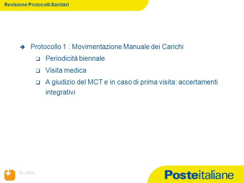 07/04/2015 TA - GCSL Revisione Protocolli Sanitari Protocollo 1 : Movimentazione Manuale dei Carichi  Periodicità biennale  Visita medica  A giudizio del MCT e in caso di prima visita: accertamenti integrativi
