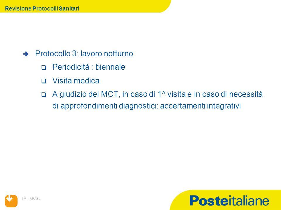 07/04/2015 TA - GCSL Revisione Protocolli Sanitari Protocollo 3: lavoro notturno  Periodicità : biennale  Visita medica  A giudizio del MCT, in caso di 1^ visita e in caso di necessità di approfondimenti diagnostici: accertamenti integrativi
