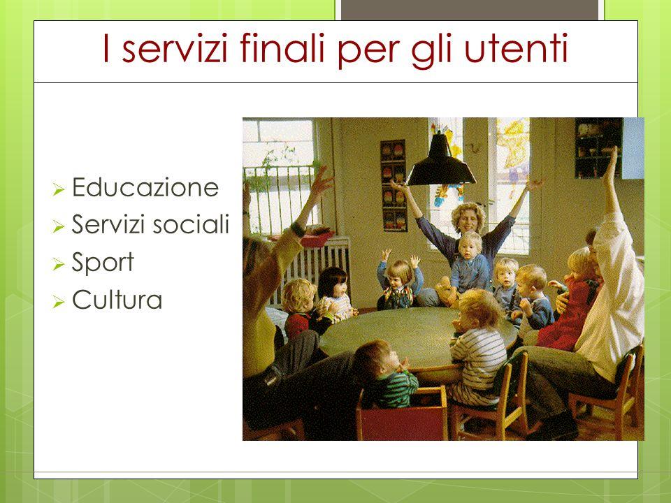 I servizi finali per gli utenti  Educazione  Servizi sociali  Sport  Cultura
