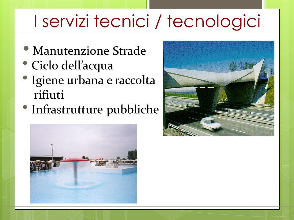 I servizi tecnici / tecnologici Manutenzione Strade Ciclo dell'acqua Igiene urbana e raccolta rifiuti Infrastrutture pubbliche