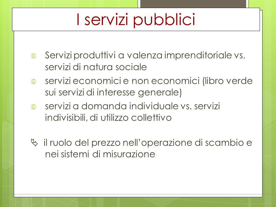 I servizi pubblici  Servizi produttivi a valenza imprenditoriale vs. servizi di natura sociale  servizi economici e non economici (libro verde sui s