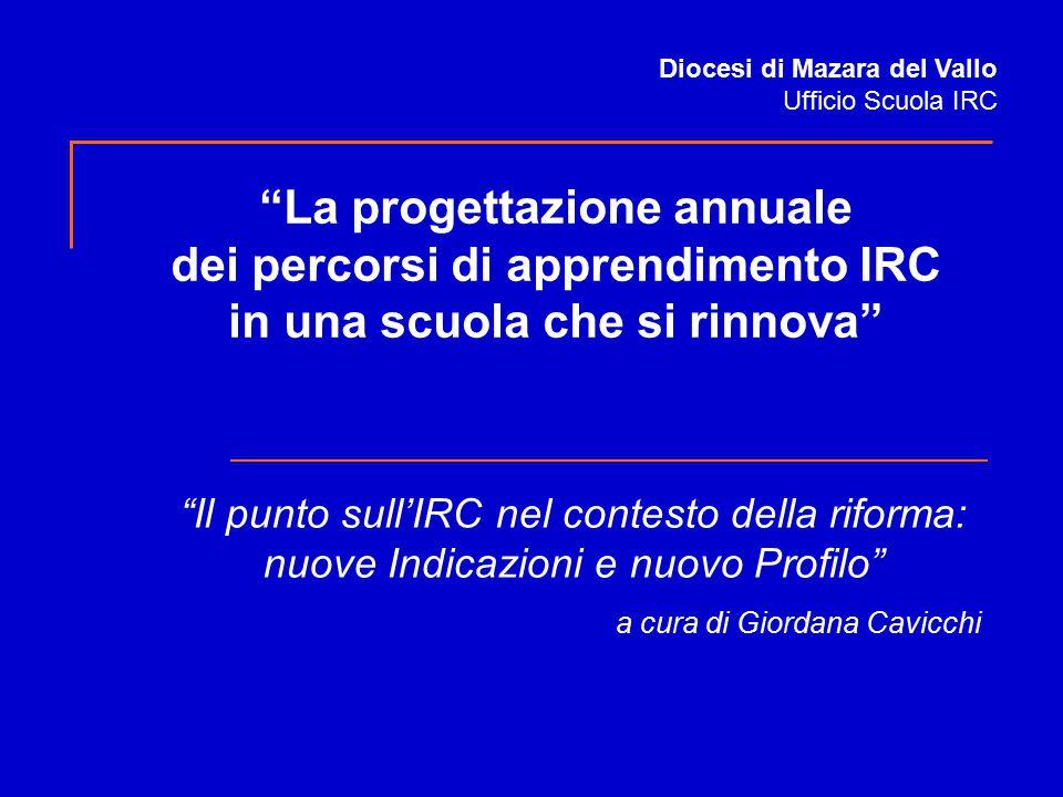 """""""Il punto sull'IRC nel contesto della riforma: nuove Indicazioni e nuovo Profilo"""" a cura di Giordana Cavicchi Diocesi di Mazara del Vallo Ufficio Scuo"""