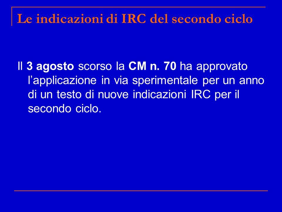 Le indicazioni di IRC del secondo ciclo Il 3 agosto scorso la CM n. 70 ha approvato l'applicazione in via sperimentale per un anno di un testo di nuov