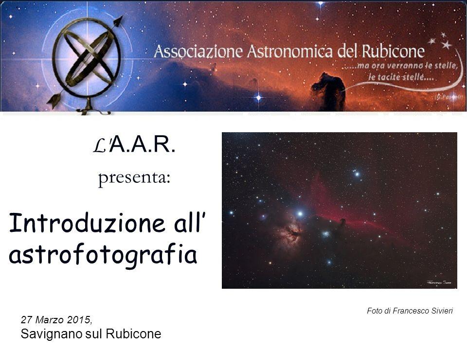 27 Marzo 2015, Savignano sul Rubicone Foto di Francesco Sivieri L' A.A.R. presenta: Introduzione all' astrofotografia