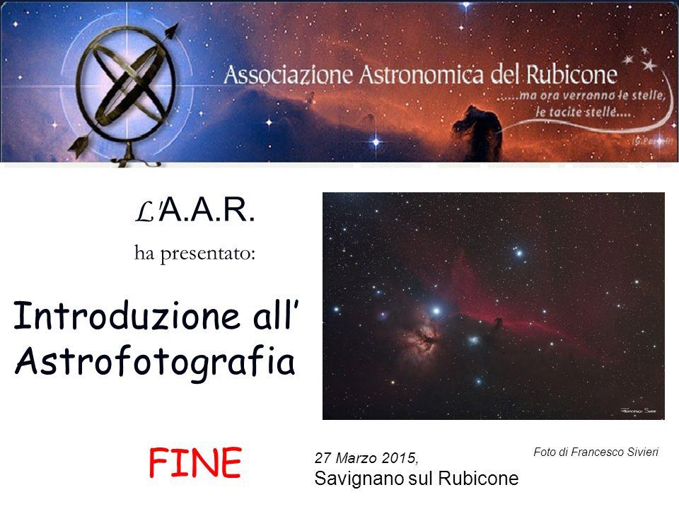 27 Marzo 2015, Savignano sul Rubicone Foto di Francesco Sivieri L' A.A.R. ha presentato: Introduzione all' Astrofotografia FINE