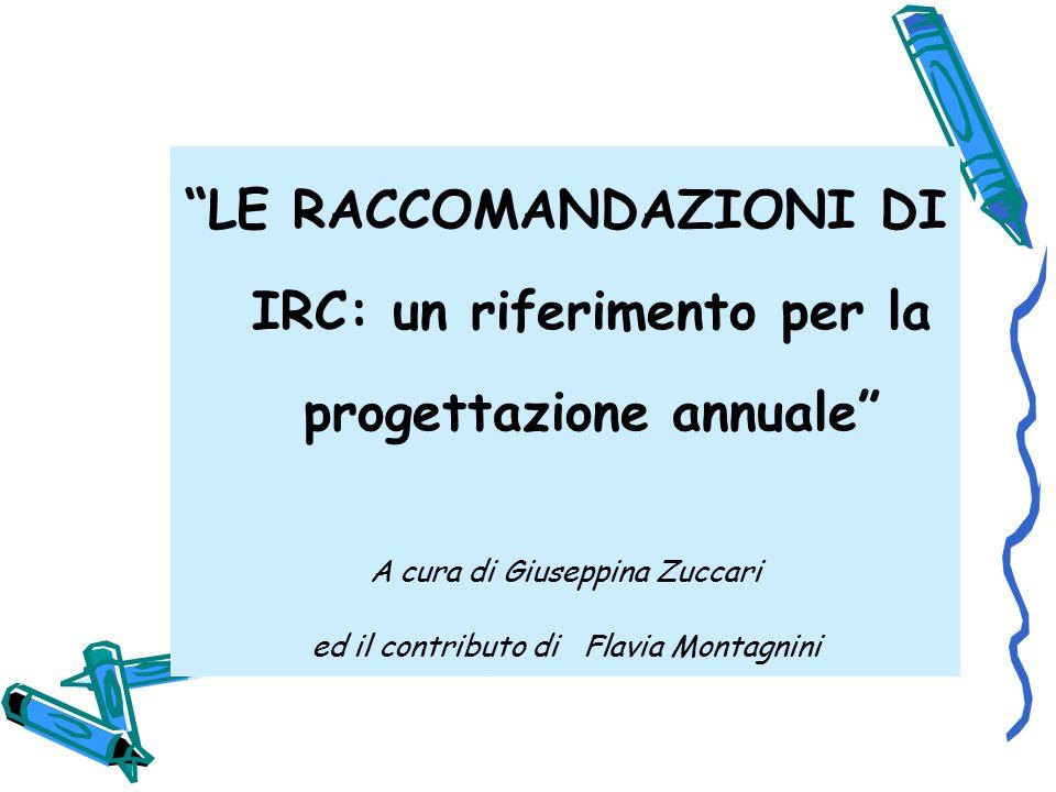 LE RACCOMANDAZIONI DI IRC: un riferimento per la progettazione annuale A cura di Giuseppina Zuccari ed il contributo di Flavia Montagnini
