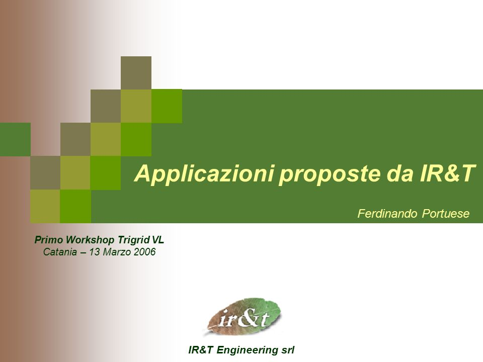 IR&T Engineering srl Applicazioni proposte da IR&T Ferdinando Portuese Primo Workshop Trigrid VL Catania – 13 Marzo 2006