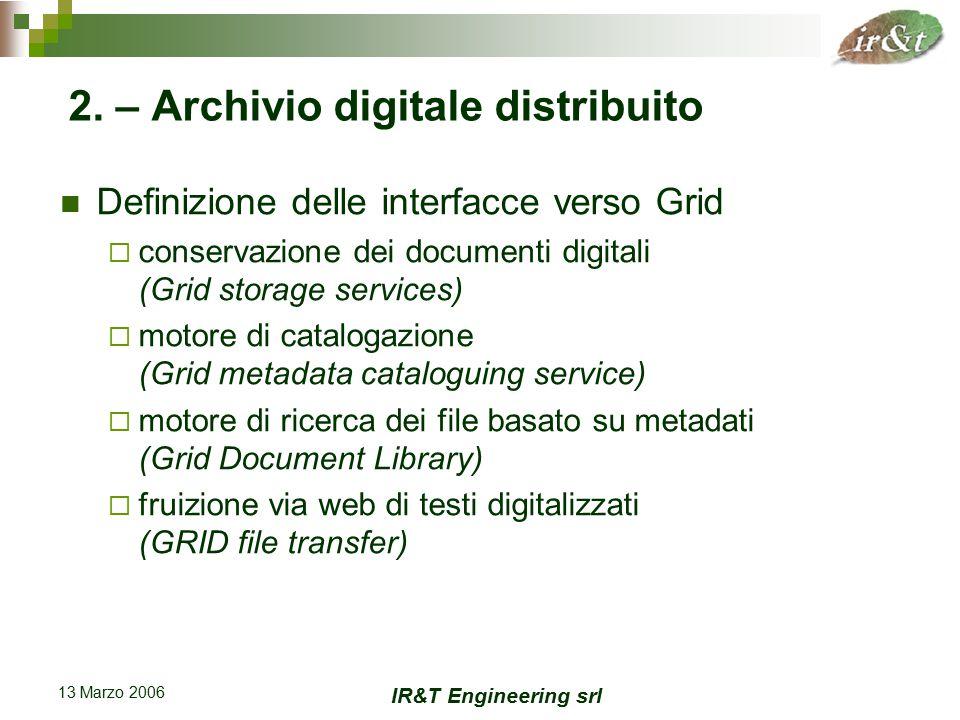 IR&T Engineering srl 13 Marzo 2006 Definizione delle interfacce verso Grid  conservazione dei documenti digitali (Grid storage services)  motore di catalogazione (Grid metadata cataloguing service)  motore di ricerca dei file basato su metadati (Grid Document Library)  fruizione via web di testi digitalizzati (GRID file transfer) 2.