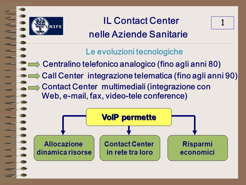 IL Contact Center nelle Aziende Sanitarie Le evoluzioni tecnologiche 1 Centralino telefonico analogico (fino agli anni 80) Call Center integrazione telematica (fino agli anni 90) Contact Center multimediali (integrazione con Web, e-mail, fax, video-tele conference) VoIP permette Allocazione dinamica risorse Contact Center in rete tra loro Risparmi economici