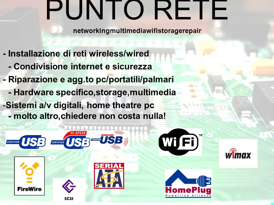 PUNTO RETE - Installazione di reti wireless/wired - Riparazione e agg.to pc/portatili/palmari -Sistemi a/v digitali, home theatre pc - Condivisione internet e sicurezza - Hardware specifico,storage,multimedia networkingmultimediawifistoragerepair - molto altro,chiedere non costa nulla!