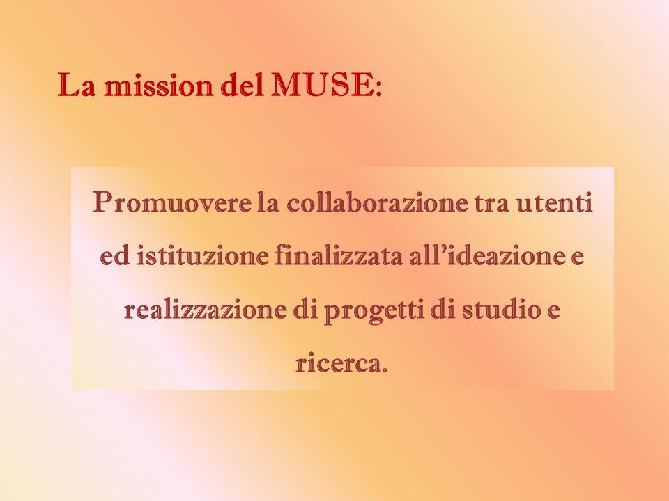 La mission del MUSE: Promuovere la collaborazione tra utenti ed istituzione finalizzata all'ideazione e realizzazione di progetti di studio e ricerca.