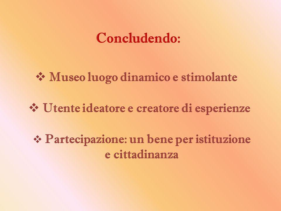 Concludendo:  Museo luogo dinamico e stimolante  Utente ideatore e creatore di esperienze  Partecipazione: un bene per istituzione e cittadinanza