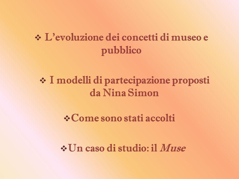  L'evoluzione dei concetti di museo e pubblico  I modelli di partecipazione proposti da Nina Simon  Come sono stati accolti  Un caso di studio: il Muse