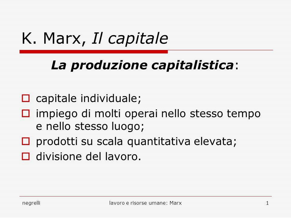 negrellilavoro e risorse umane: Marx1 K. Marx, Il capitale La produzione capitalistica:  capitale individuale;  impiego di molti operai nello stesso