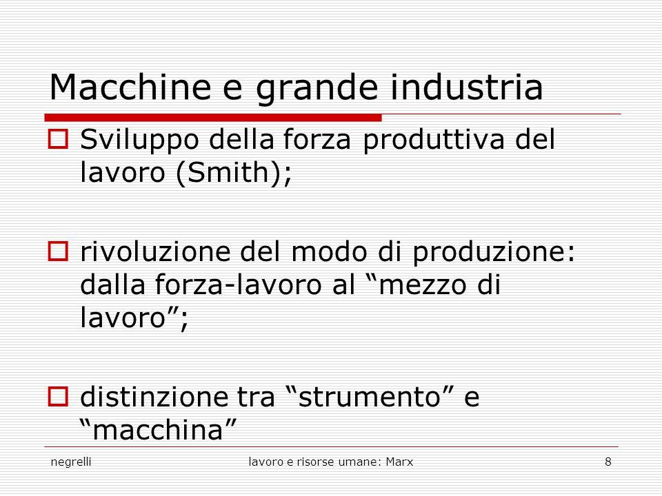 negrellilavoro e risorse umane: Marx8 Macchine e grande industria  Sviluppo della forza produttiva del lavoro (Smith);  rivoluzione del modo di produzione: dalla forza-lavoro al mezzo di lavoro ;  distinzione tra strumento e macchina