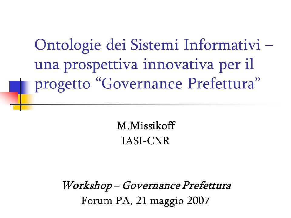 Ontologie dei Sistemi Informativi – una prospettiva innovativa per il progetto Governance Prefettura M.Missikoff IASI-CNR Workshop – Governance Prefettura Forum PA, 21 maggio 2007