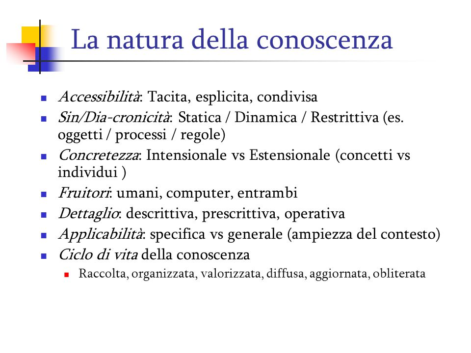 La natura della conoscenza Accessibilità: Tacita, esplicita, condivisa Sin/Dia-cronicità: Statica / Dinamica / Restrittiva (es. oggetti / processi / r