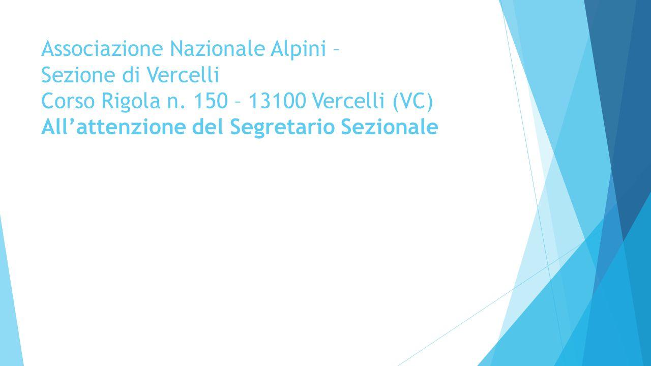Associazione Nazionale Alpini – Sezione di Vercelli Corso Rigola n. 150 – 13100 Vercelli (VC) All'attenzione del Segretario Sezionale