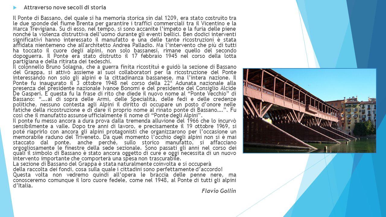  Attraverso nove secoli di storia Il Ponte di Bassano, del quale si ha memoria storica sin dal 1209, era stato costruito tra le due sponde del fiume