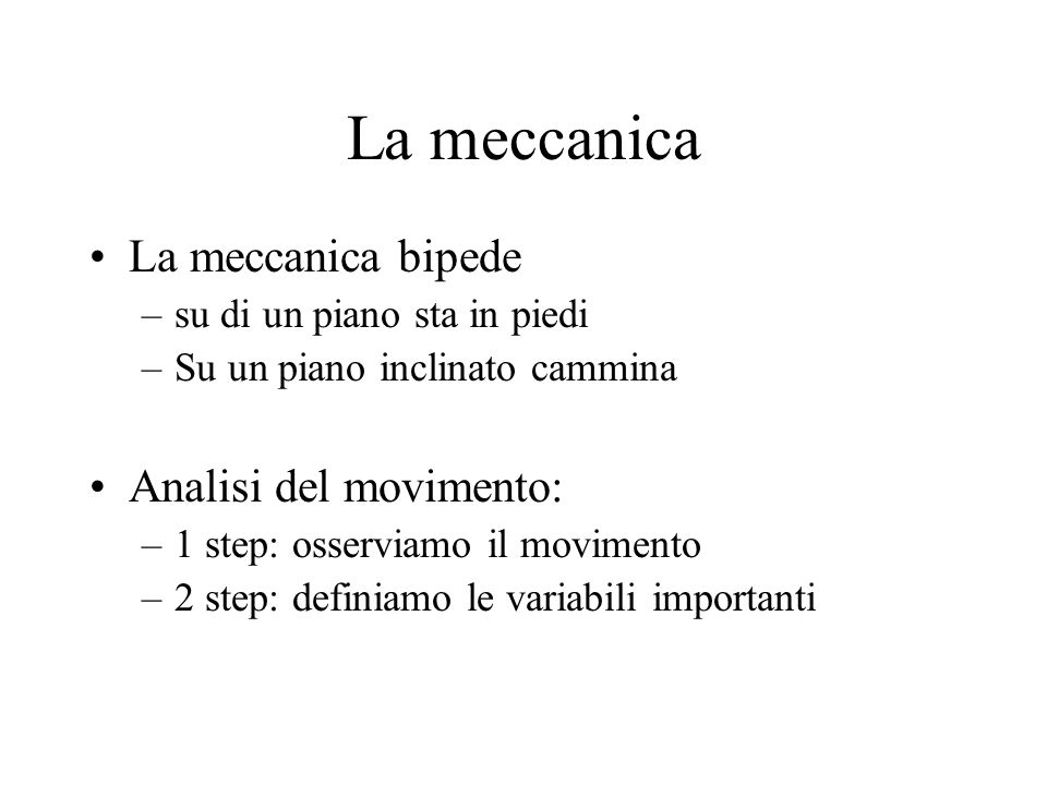 La meccanica La meccanica bipede –su di un piano sta in piedi –Su un piano inclinato cammina Analisi del movimento: –1 step: osserviamo il movimento –